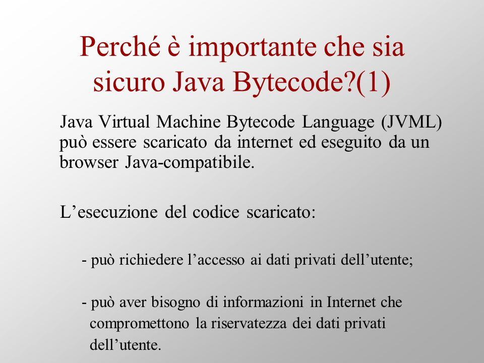 Perché è importante che sia sicuro Java Bytecode (1) Java Virtual Machine Bytecode Language (JVML) può essere scaricato da internet ed eseguito da un browser Java-compatibile.