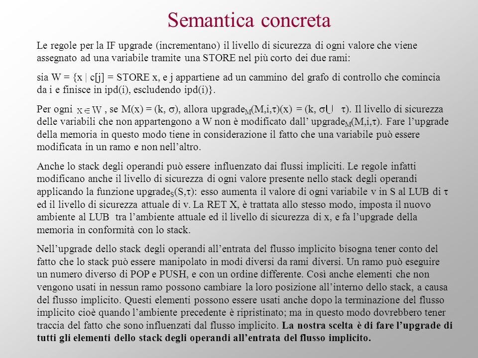 Semantica concreta Le regole per la IF upgrade (incrementano) il livello di sicurezza di ogni valore che viene assegnato ad una variabile tramite una STORE nel più corto dei due rami: sia W = {x | c[j] = STORE x, e j appartiene ad un cammino del grafo di controllo che comincia da i e finisce in ipd(i), escludendo ipd(i)}.