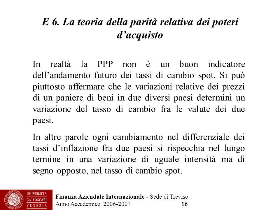 Finanza Aziendale Internazionale - Sede di Treviso Anno Accademico 2006-2007 16 E 6. La teoria della parità relativa dei poteri dacquisto In realtà la