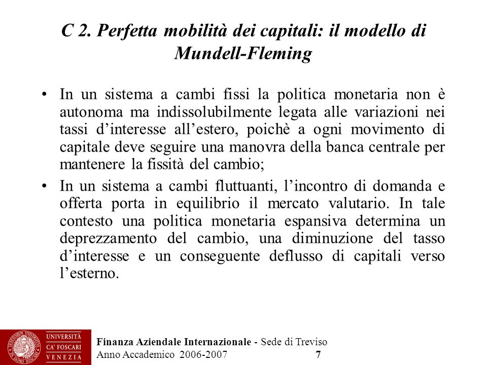 Finanza Aziendale Internazionale - Sede di Treviso Anno Accademico 2006-2007 7 C 2. Perfetta mobilità dei capitali: il modello di Mundell-Fleming In u