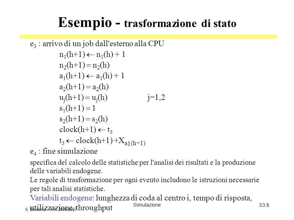 S. Balsamo - A.A. 2006-2007 SimulazioneS3.8 Esempio - trasformazione di stato e 3 : arrivo di un job dall'esterno alla CPU n 1 (h+1) n 1 (h) + 1 n 2 (