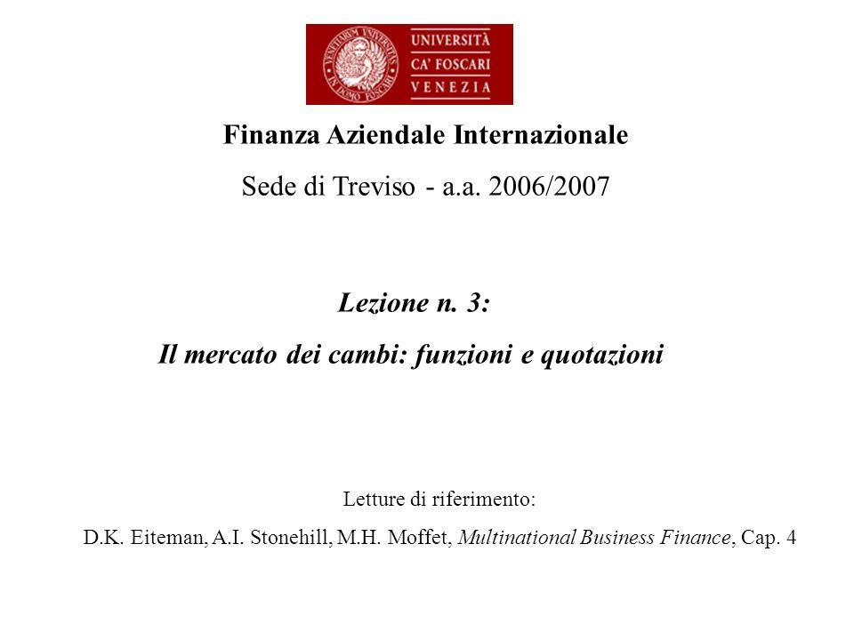 Lezione n. 3: Il mercato dei cambi: funzioni e quotazioni Finanza Aziendale Internazionale Sede di Treviso - a.a. 2006/2007 Letture di riferimento: D.