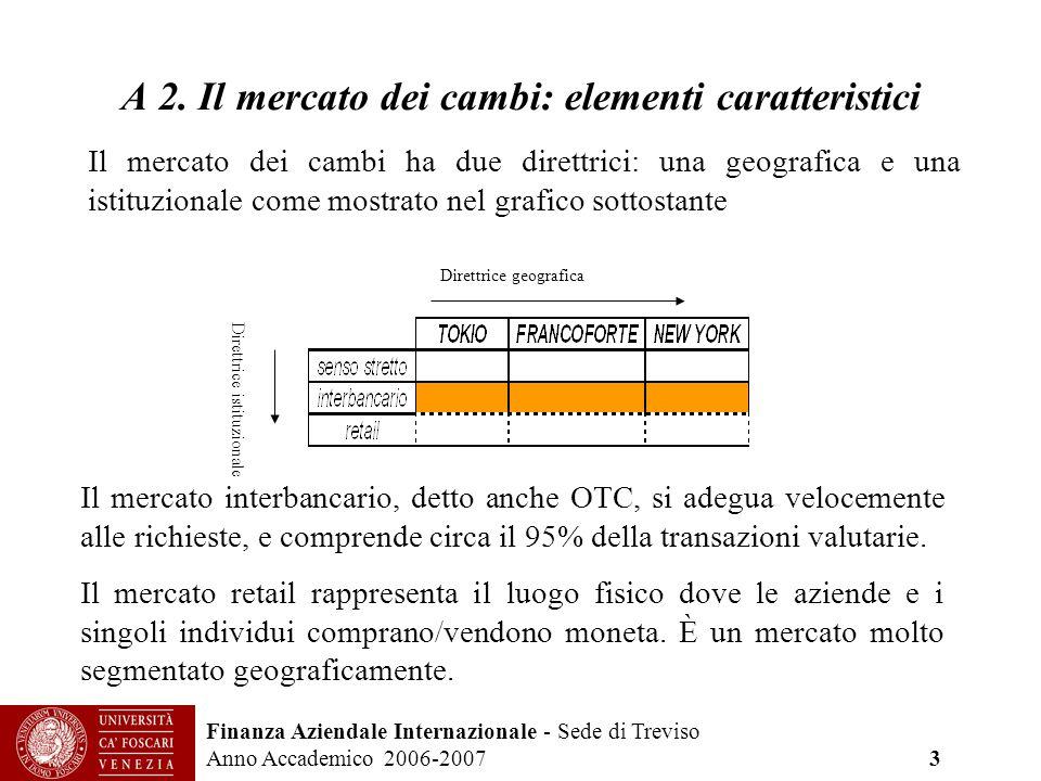 Finanza Aziendale Internazionale - Sede di Treviso Anno Accademico 2006-2007 3 A 2. Il mercato dei cambi: elementi caratteristici Il mercato dei cambi