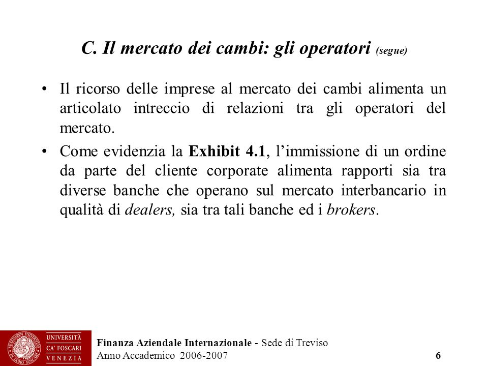 Finanza Aziendale Internazionale - Sede di Treviso Anno Accademico 2006-2007 6 C. Il mercato dei cambi: gli operatori (segue) Il ricorso delle imprese