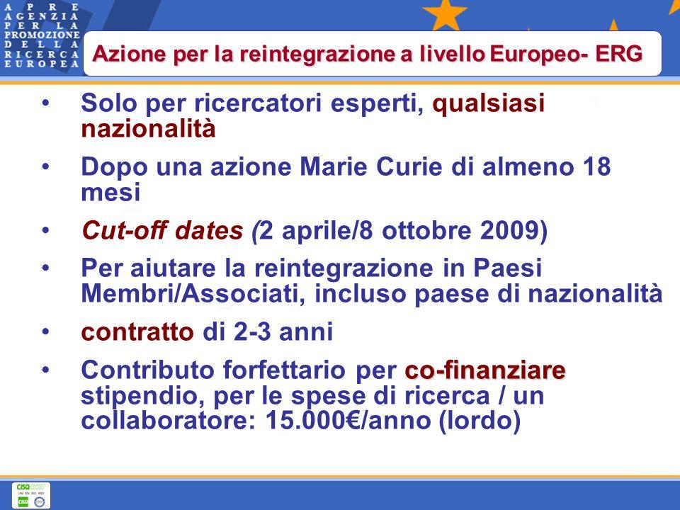 Solo per ricercatori esperti, qualsiasi nazionalità Dopo una azione Marie Curie di almeno 18 mesi Cut-off dates (2 aprile/8 ottobre 2009) Per aiutare la reintegrazione in Paesi Membri/Associati, incluso paese di nazionalità contratto di 2-3 anni co-finanziareContributo forfettario per co-finanziare stipendio, per le spese di ricerca / un collaboratore: 15.000/anno (lordo) Azione per la reintegrazione a livello Europeo- ERG