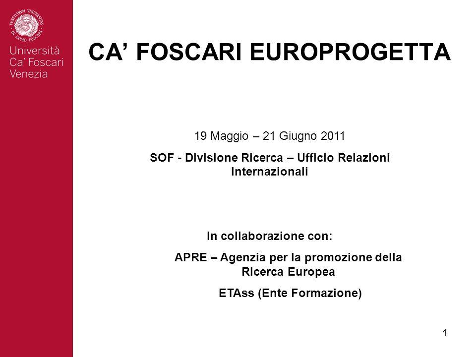 1 CA FOSCARI EUROPROGETTA 19 Maggio – 21 Giugno 2011 SOF - Divisione Ricerca – Ufficio Relazioni Internazionali In collaborazione con: APRE – Agenzia per la promozione della Ricerca Europea ETAss (Ente Formazione)