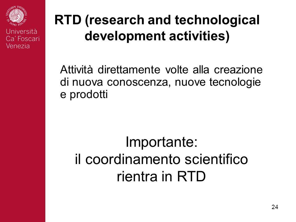 24 RTD (research and technological development activities) Attività direttamente volte alla creazione di nuova conoscenza, nuove tecnologie e prodotti Importante: il coordinamento scientifico rientra in RTD