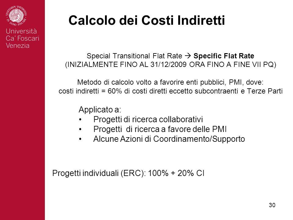 30 Special Transitional Flat Rate Specific Flat Rate (INIZIALMENTE FINO AL 31/12/2009 ORA FINO A FINE VII PQ) Metodo di calcolo volto a favorire enti pubblici, PMI, dove: costi indiretti = 60% di costi diretti eccetto subcontraenti e Terze Parti Calcolo dei Costi Indiretti Progetti individuali (ERC): 100% + 20% CI Applicato a: Progetti di ricerca collaborativi Progetti di ricerca a favore delle PMI Alcune Azioni di Coordinamento/Supporto