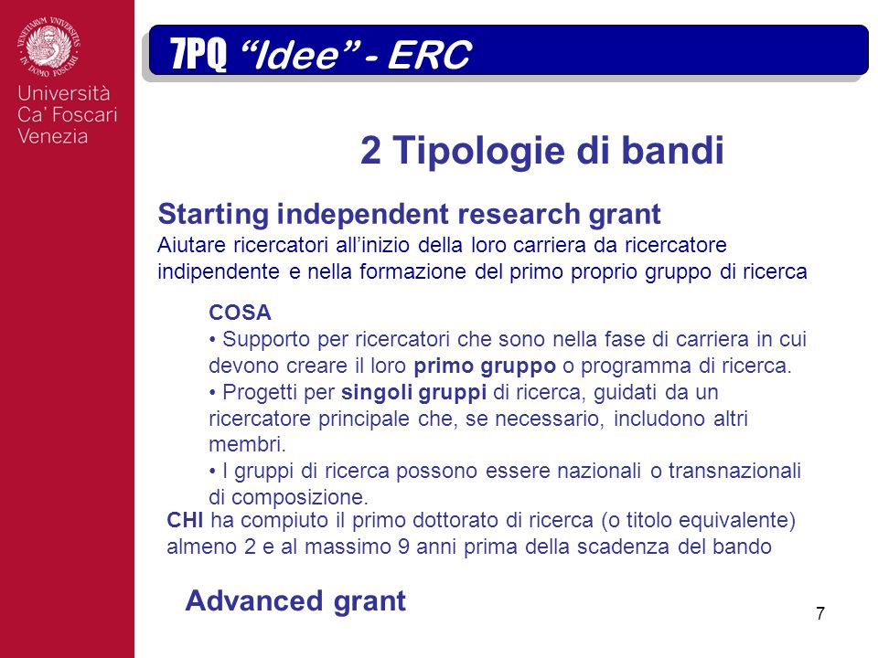 7 2 Tipologie di bandi Obiettivo strategico 7PQ Idee - ERC Starting independent research grant Aiutare ricercatori allinizio della loro carriera da ricercatore indipendente e nella formazione del primo proprio gruppo di ricerca COSA Supporto per ricercatori che sono nella fase di carriera in cui devono creare il loro primo gruppo o programma di ricerca.