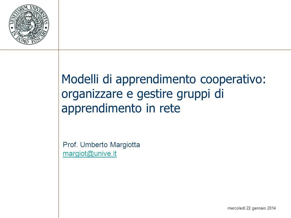 mercoledì 22 gennaio 2014 Modelli di apprendimento cooperativo: organizzare e gestire gruppi di apprendimento in rete Prof. Umberto Margiotta margiot@
