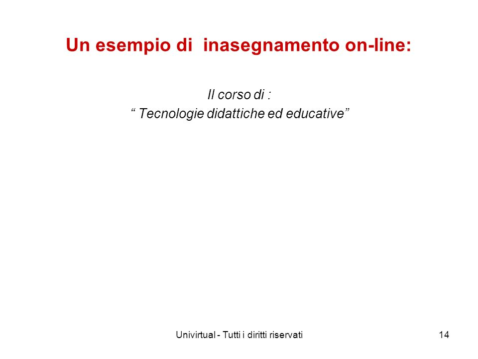 Univirtual - Tutti i diritti riservati14 Un esempio di inasegnamento on-line: Il corso di : Tecnologie didattiche ed educative