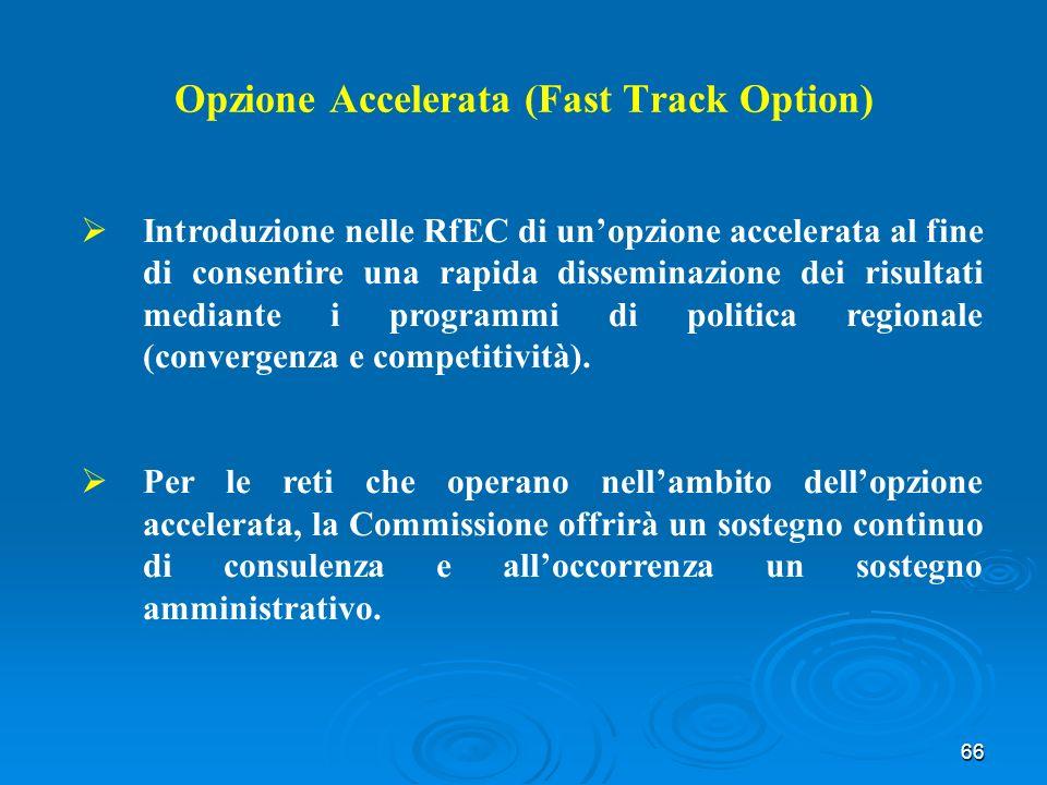 66 Opzione Accelerata (Fast Track Option) Introduzione nelle RfEC di unopzione accelerata al fine di consentire una rapida disseminazione dei risultati mediante i programmi di politica regionale (convergenza e competitività).