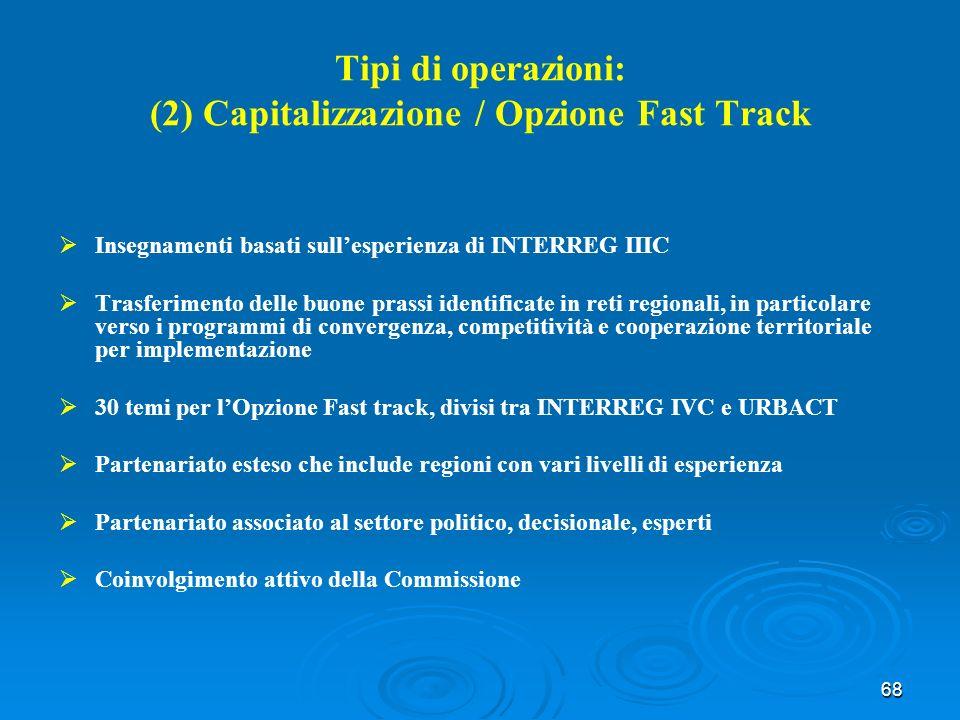 68 Tipi di operazioni: (2) Capitalizzazione / Opzione Fast Track Insegnamenti basati sullesperienza di INTERREG IIIC Trasferimento delle buone prassi identificate in reti regionali, in particolare verso i programmi di convergenza, competitività e cooperazione territoriale per implementazione 30 temi per lOpzione Fast track, divisi tra INTERREG IVC e URBACT Partenariato esteso che include regioni con vari livelli di esperienza Partenariato associato al settore politico, decisionale, esperti Coinvolgimento attivo della Commissione
