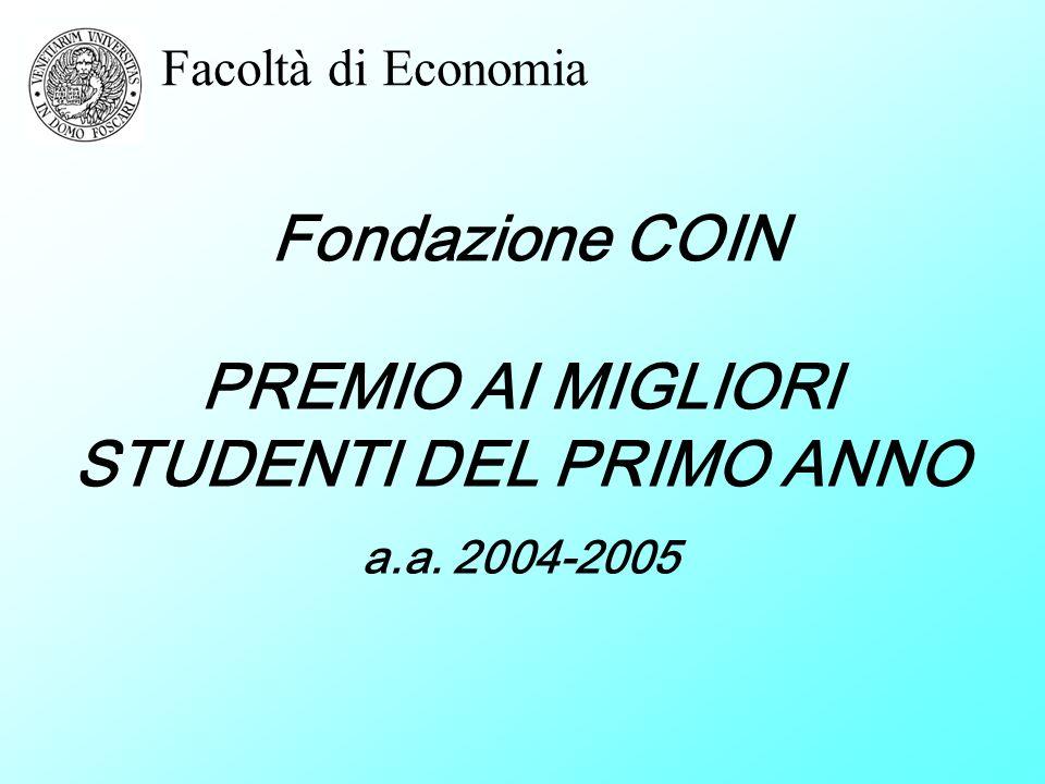 Facoltà di Economia PREMIO AI MIGLIORI STUDENTI DEL PRIMO ANNO a.a. 2004-2005 Fondazione COIN