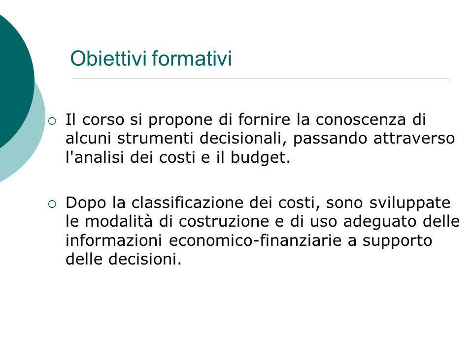 Obiettivi formativi Il corso si propone di fornire la conoscenza di alcuni strumenti decisionali, passando attraverso l analisi dei costi e il budget.