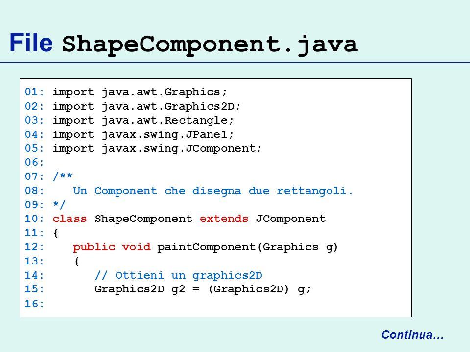 File ShapeComponent.java 01: import java.awt.Graphics; 02: import java.awt.Graphics2D; 03: import java.awt.Rectangle; 04: import javax.swing.JPanel; 0