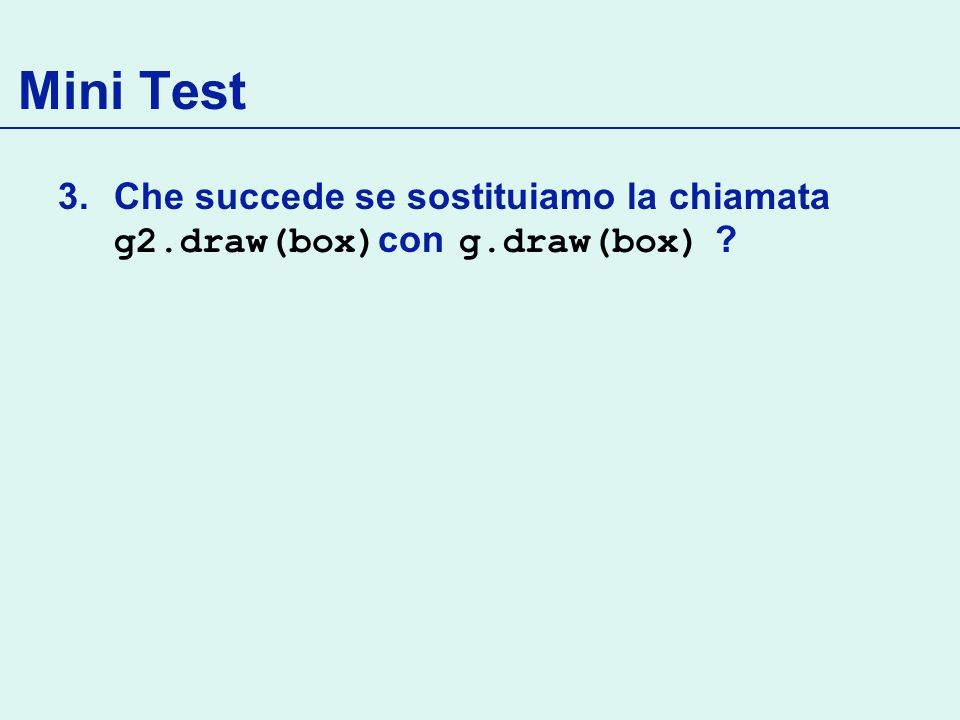 Mini Test 3.Che succede se sostituiamo la chiamata g2.draw(box) con g.draw(box) ?