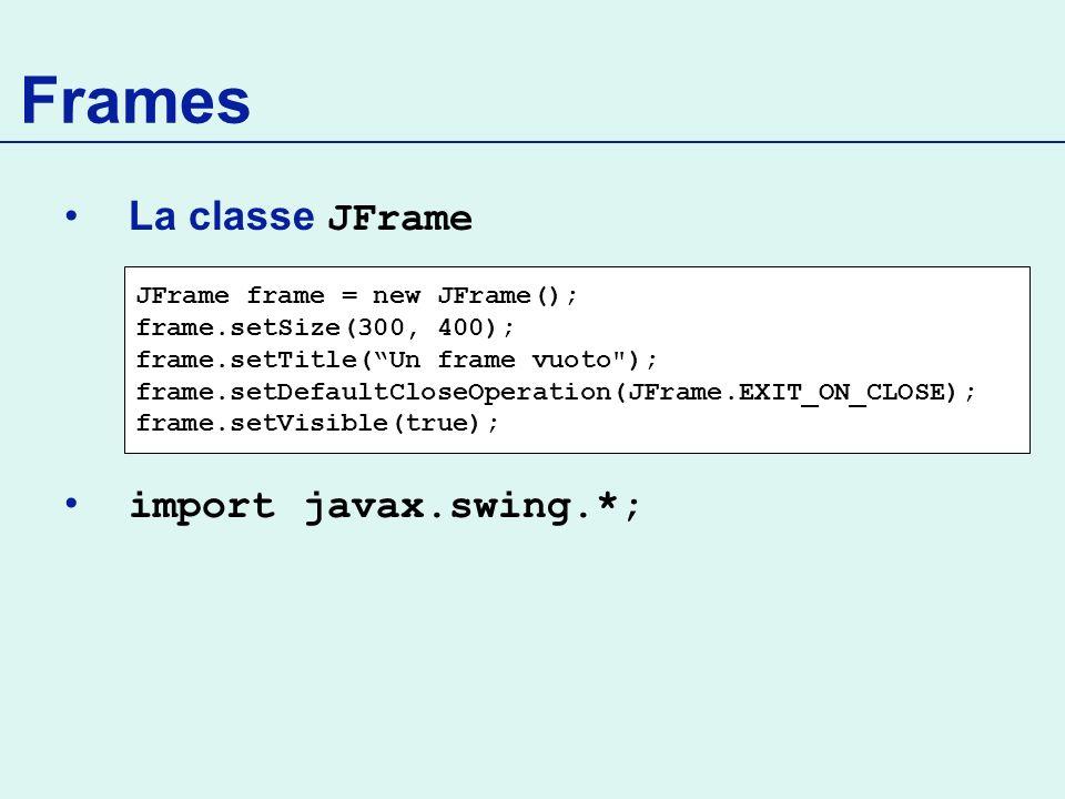 Frames La classe JFrame import javax.swing.*; JFrame frame = new JFrame(); frame.setSize(300, 400); frame.setTitle(Un frame vuoto ); frame.setDefaultCloseOperation(JFrame.EXIT_ON_CLOSE); frame.setVisible(true);