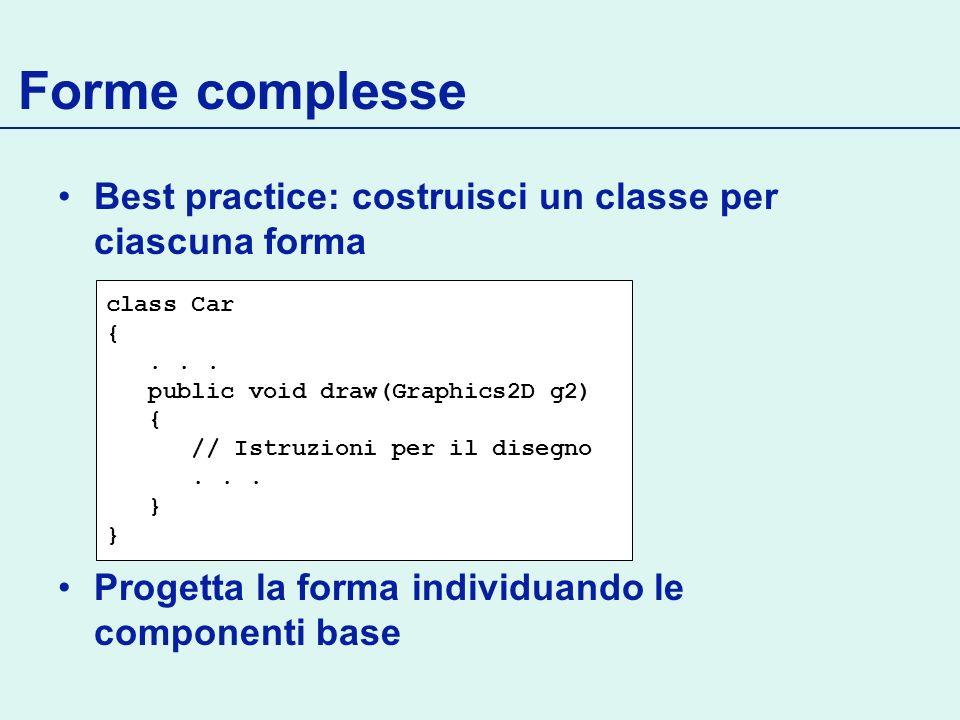 Forme complesse Best practice: costruisci un classe per ciascuna forma Progetta la forma individuando le componenti base class Car {... public void dr