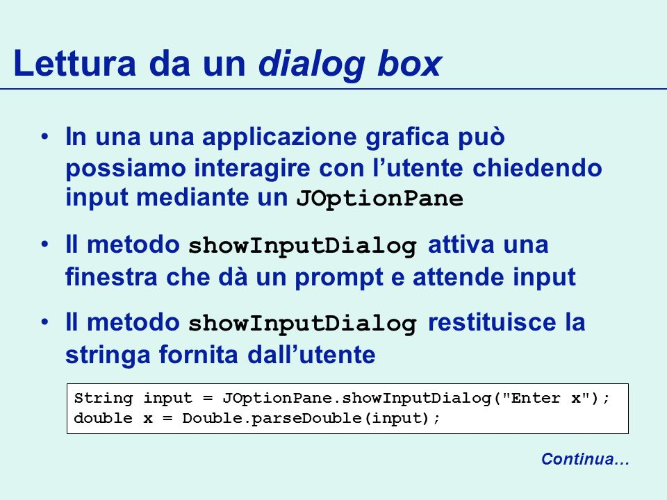 Lettura da un dialog box In una una applicazione grafica può possiamo interagire con lutente chiedendo input mediante un JOptionPane Il metodo showInputDialog attiva una finestra che dà un prompt e attende input Il metodo showInputDialog restituisce la stringa fornita dallutente Continua… String input = JOptionPane.showInputDialog( Enter x ); double x = Double.parseDouble(input);