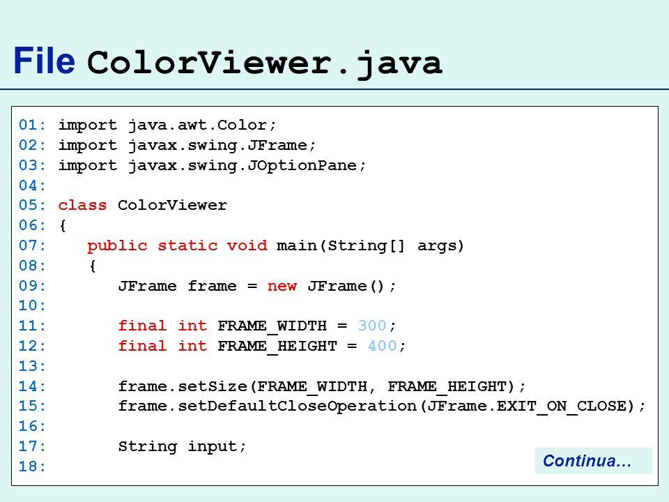 File ColorViewer.java 01: import java.awt.Color; 02: import javax.swing.JFrame; 03: import javax.swing.JOptionPane; 04: 05: class ColorViewer 06: { 07