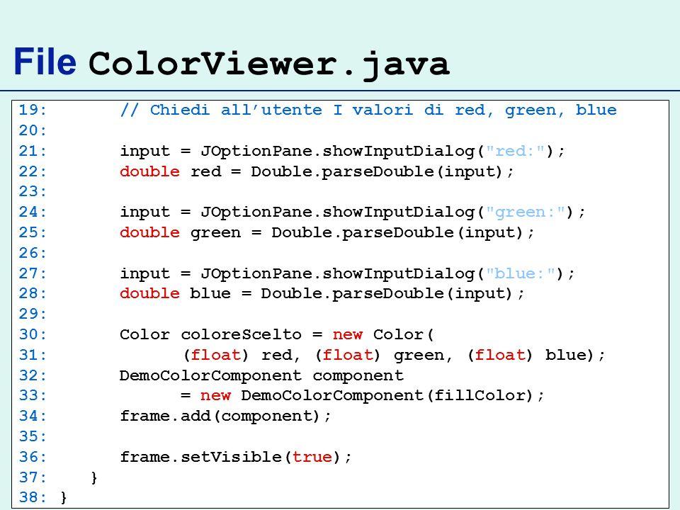 File ColorViewer.java 19: // Chiedi allutente I valori di red, green, blue 20: 21: input = JOptionPane.showInputDialog(