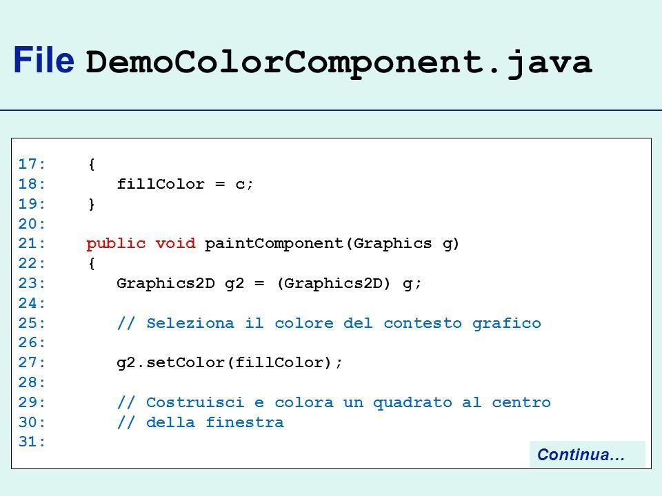 File DemoColorComponent.java 17: { 18: fillColor = c; 19: } 20: 21: public void paintComponent(Graphics g) 22: { 23: Graphics2D g2 = (Graphics2D) g; 2