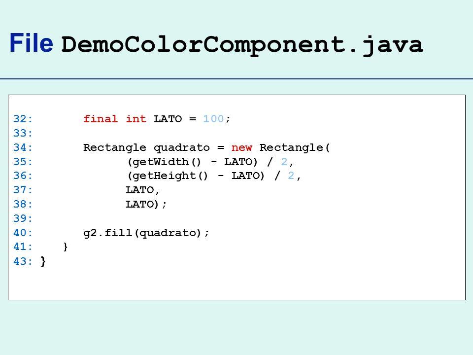 File DemoColorComponent.java 32: final int LATO = 100; 33: 34: Rectangle quadrato = new Rectangle( 35: (getWidth() - LATO) / 2, 36: (getHeight() - LATO) / 2, 37: LATO, 38: LATO); 39: 40: g2.fill(quadrato); 41: } 43: }
