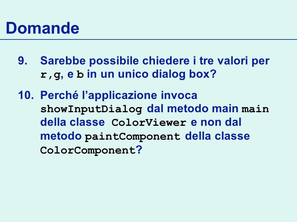 Domande 9.Sarebbe possibile chiedere i tre valori per r,g, e b in un unico dialog box? 10.Perché lapplicazione invoca showInputDialog dal metodo main