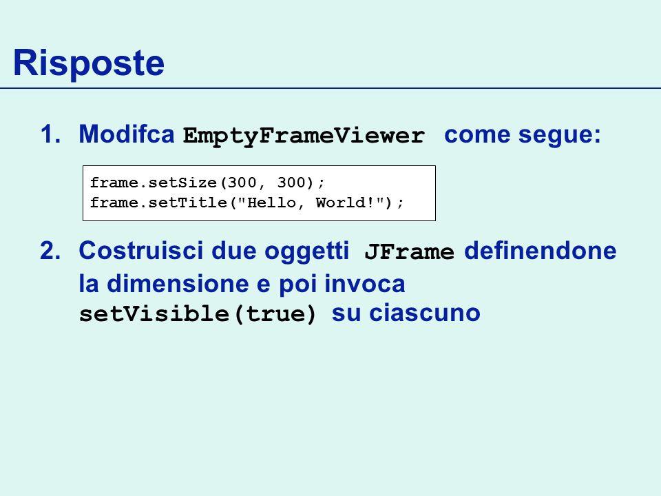 Risposte 1.Modifca EmptyFrameViewer come segue: 2.Costruisci due oggetti JFrame definendone la dimensione e poi invoca setVisible(true) su ciascuno frame.setSize(300, 300); frame.setTitle( Hello, World! );