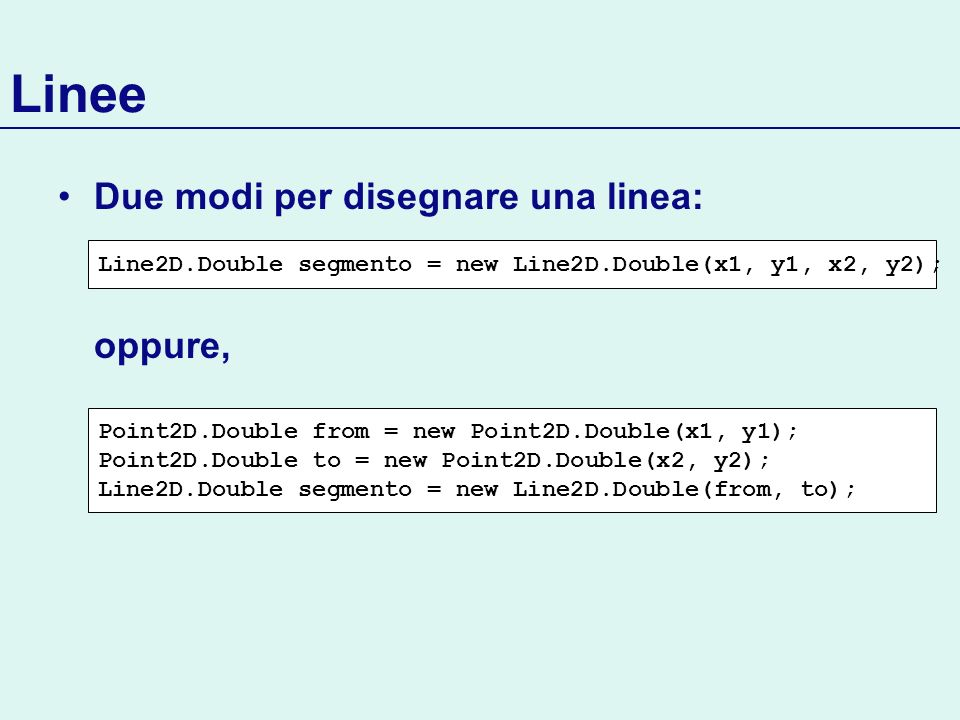 Linee Due modi per disegnare una linea: oppure, Line2D.Double segmento = new Line2D.Double(x1, y1, x2, y2); Point2D.Double from = new Point2D.Double(x