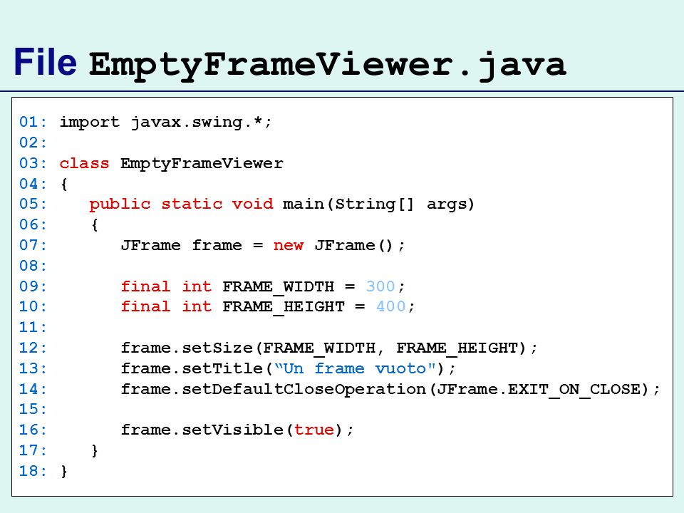 File EmptyFrameViewer.java 01: import javax.swing.*; 02: 03: class EmptyFrameViewer 04: { 05: public static void main(String[] args) 06: { 07: JFrame