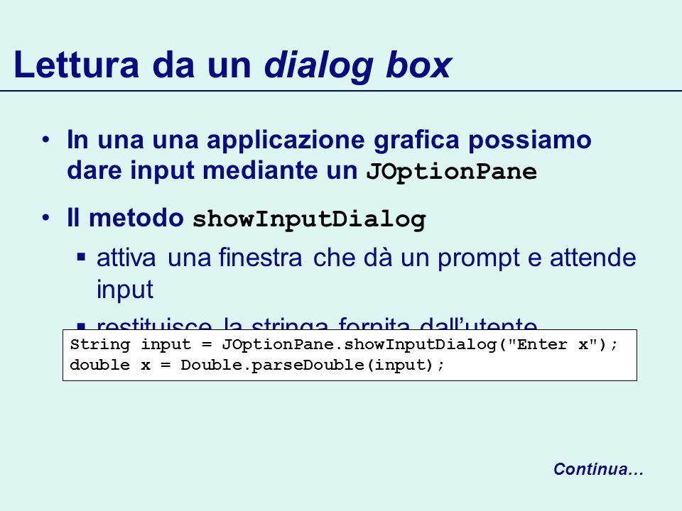 Lettura da un dialog box In una una applicazione grafica possiamo dare input mediante un JOptionPane Il metodo showInputDialog attiva una finestra che