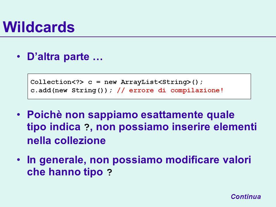 Wildcards Continua Collection c = new ArrayList (); c.add(new String()); // errore di compilazione.