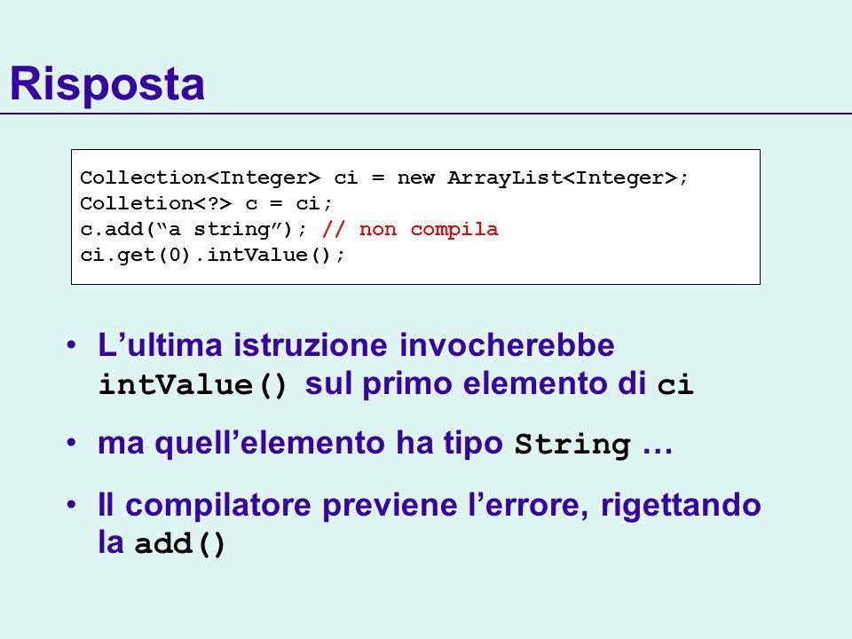 Lultima istruzione invocherebbe intValue() sul primo elemento di ci ma quellelemento ha tipo String … Il compilatore previene lerrore, rigettando la add() Risposta Collection ci = new ArrayList ; Colletion c = ci; c.add(a string); // non compila ci.get(0).intValue();