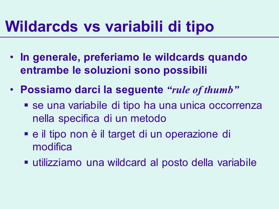 In generale, preferiamo le wildcards quando entrambe le soluzioni sono possibili Possiamo darci la seguente rule of thumb se una variabile di tipo ha una unica occorrenza nella specifica di un metodo e il tipo non è il target di un operazione di modifica utilizziamo una wildcard al posto della variabile Wildarcds vs variabili di tipo