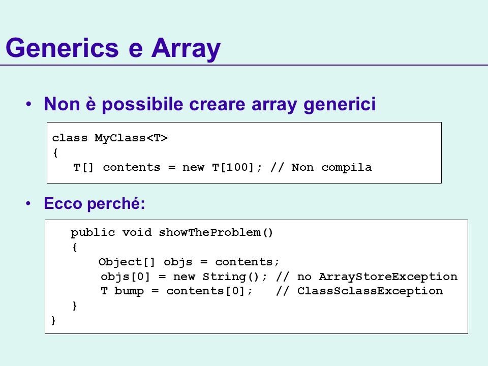 Generics e Array Non è possibile creare array generici Ecco perché: class MyClass { T[] contents = new T[100]; // Non compila public void showTheProbl