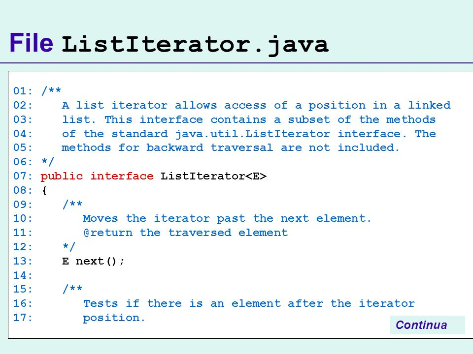 File ListIterator.java 01: /** 02: A list iterator allows access of a position in a linked 03: list. This interface contains a subset of the methods 0
