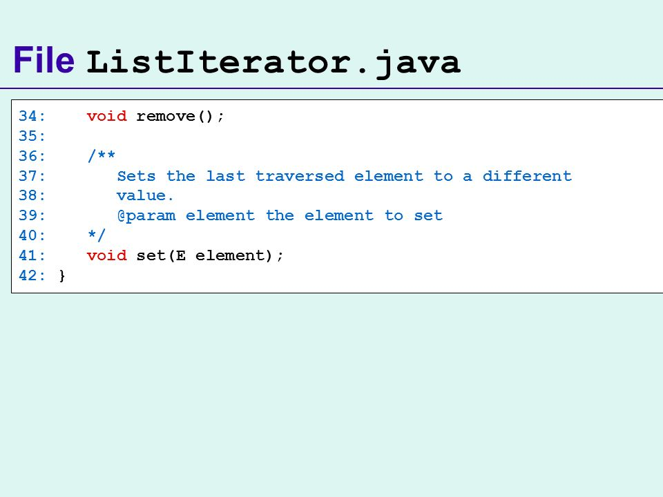 File ListIterator.java 34: void remove(); 35: 36: /** 37: Sets the last traversed element to a different 38: value. 39: @param element the element to