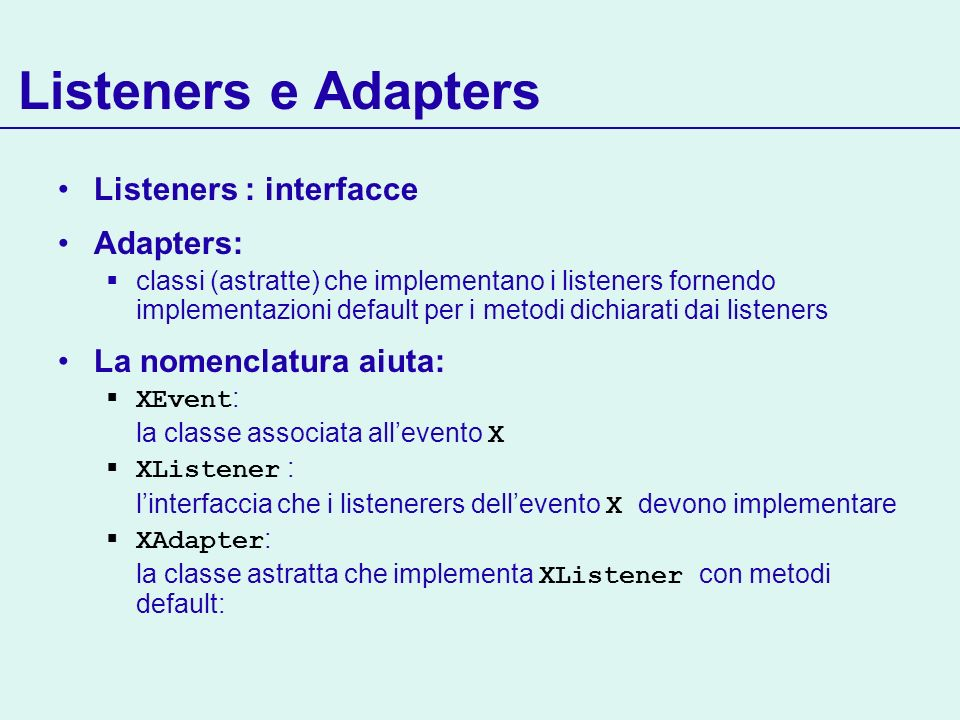 Listeners e Adapters Listeners : interfacce Adapters: classi (astratte) che implementano i listeners fornendo implementazioni default per i metodi dichiarati dai listeners La nomenclatura aiuta: XEvent : la classe associata allevento X XListener : linterfaccia che i listenerers dellevento X devono implementare XAdapter : la classe astratta che implementa XListener con metodi default: