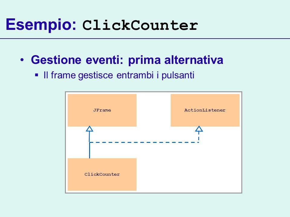 Esempio: ClickCounter Gestione eventi: prima alternativa Il frame gestisce entrambi i pulsanti JFrame ClickCounter ActionListener
