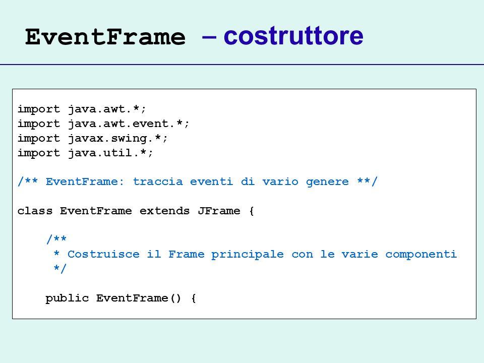 EventFrame – costruttore import java.awt.*; import java.awt.event.*; import javax.swing.*; import java.util.*; /** EventFrame: traccia eventi di vario genere **/ class EventFrame extends JFrame { /** * Costruisce il Frame principale con le varie componenti */ public EventFrame() {