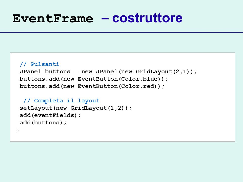 EventFrame – costruttore // Pulsanti JPanel buttons = new JPanel(new GridLayout(2,1)); buttons.add(new EventButton(Color.blue)); buttons.add(new EventButton(Color.red)); // Completa il layout setLayout(new GridLayout(1,2)); add(eventFields); add(buttons); }
