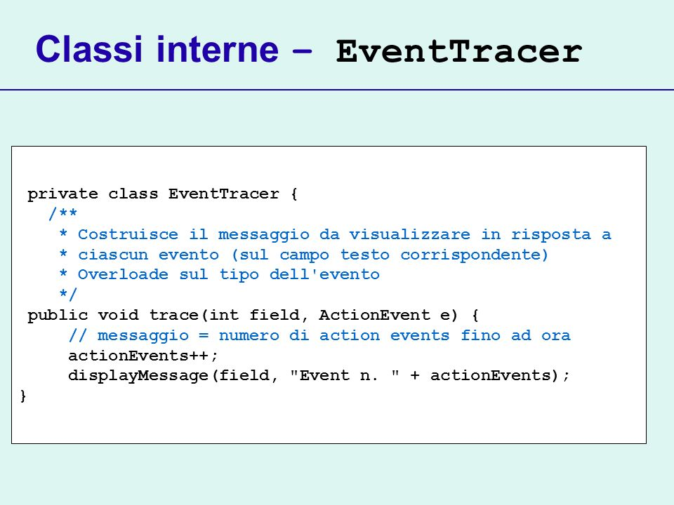 Classi interne – EventTracer private class EventTracer { /** * Costruisce il messaggio da visualizzare in risposta a * ciascun evento (sul campo testo corrispondente) * Overloade sul tipo dell evento */ public void trace(int field, ActionEvent e) { // messaggio = numero di action events fino ad ora actionEvents++; displayMessage(field, Event n.