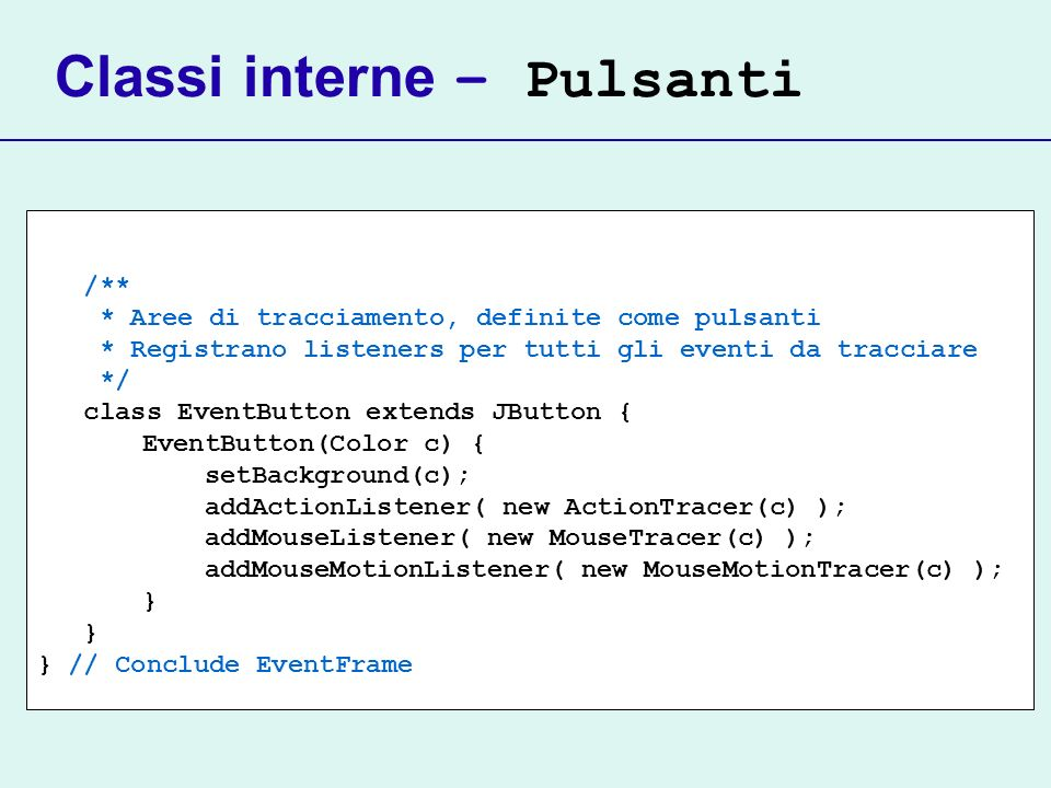 Classi interne – Pulsanti /** * Aree di tracciamento, definite come pulsanti * Registrano listeners per tutti gli eventi da tracciare */ class EventButton extends JButton { EventButton(Color c) { setBackground(c); addActionListener( new ActionTracer(c) ); addMouseListener( new MouseTracer(c) ); addMouseMotionListener( new MouseMotionTracer(c) ); } } // Conclude EventFrame