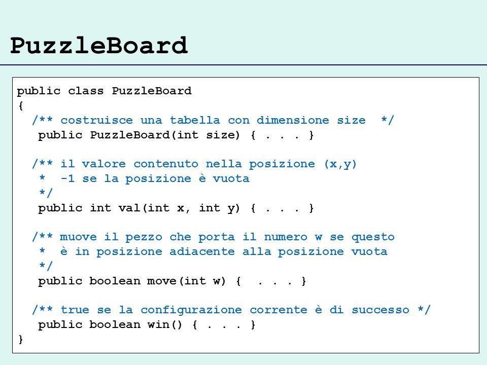 PuzzleBoard public class PuzzleBoard { /** costruisce una tabella con dimensione size */ public PuzzleBoard(int size) {... } /** il valore contenuto n