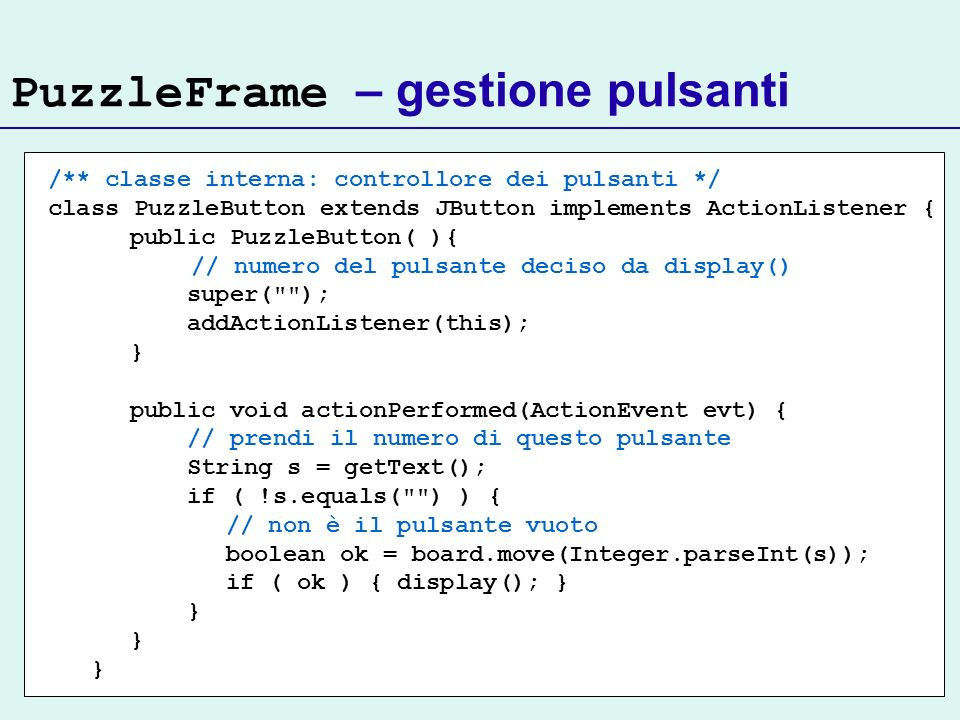 PuzzleFrame – gestione pulsanti /** classe interna: controllore dei pulsanti */ class PuzzleButton extends JButton implements ActionListener { public PuzzleButton( ){ // numero del pulsante deciso da display() super( ); addActionListener(this); } public void actionPerformed(ActionEvent evt) { // prendi il numero di questo pulsante String s = getText(); if ( !s.equals( ) ) { // non è il pulsante vuoto boolean ok = board.move(Integer.parseInt(s)); if ( ok ) { display(); } }