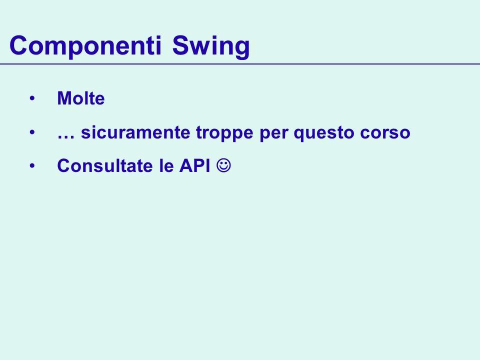 Componenti Swing Molte … sicuramente troppe per questo corso Consultate le API