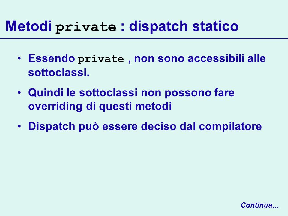 Metodi private : dispatch statico Essendo private, non sono accessibili alle sottoclassi. Quindi le sottoclassi non possono fare overriding di questi