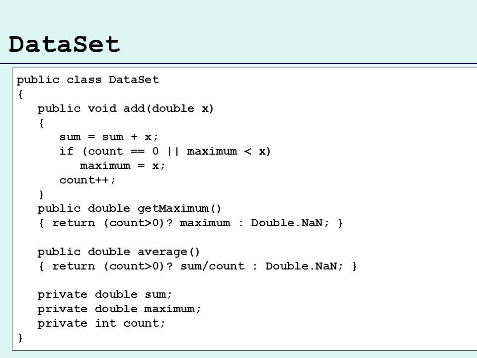 DataSet public class DataSet { public void add(double x) { sum = sum + x; if (count == 0 || maximum < x) maximum = x; count++; } public double getMaximum() { return (count>0).